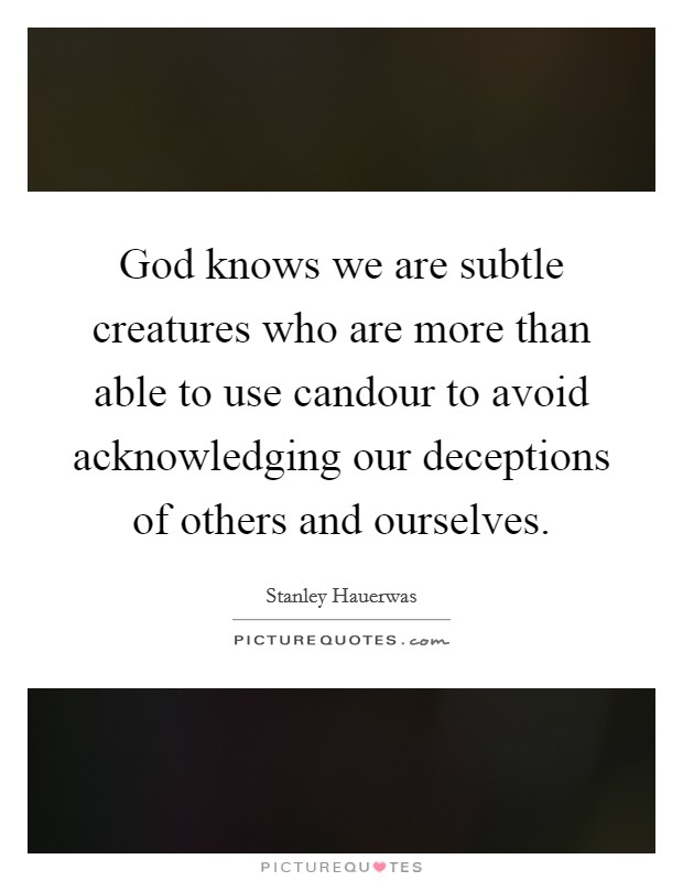 God knows we are subtle creatures who are more than able to use candour to avoid acknowledging our deceptions of others and ourselves Picture Quote #1