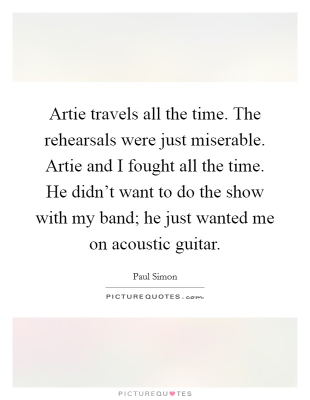 Artie travels all the time. The rehearsals were just miserable. Artie and I fought all the time. He didn't want to do the show with my band; he just wanted me on acoustic guitar Picture Quote #1