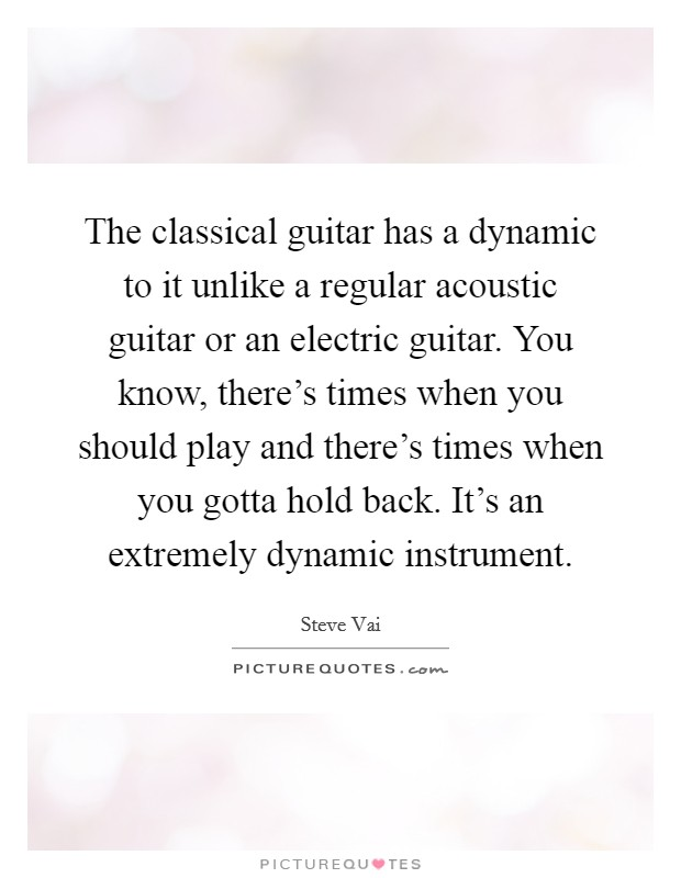 The classical guitar has a dynamic to it unlike a regular acoustic guitar or an electric guitar. You know, there's times when you should play and there's times when you gotta hold back. It's an extremely dynamic instrument Picture Quote #1