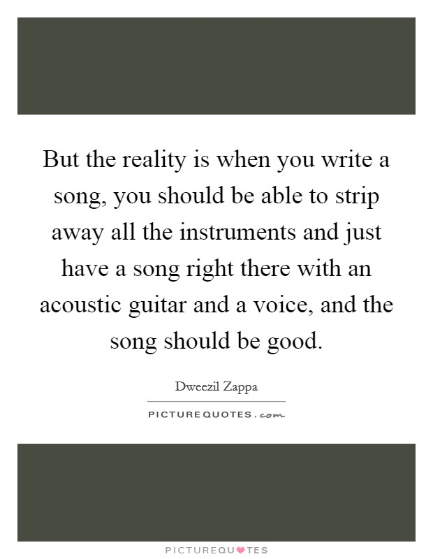 But the reality is when you write a song, you should be able to strip away all the instruments and just have a song right there with an acoustic guitar and a voice, and the song should be good Picture Quote #1