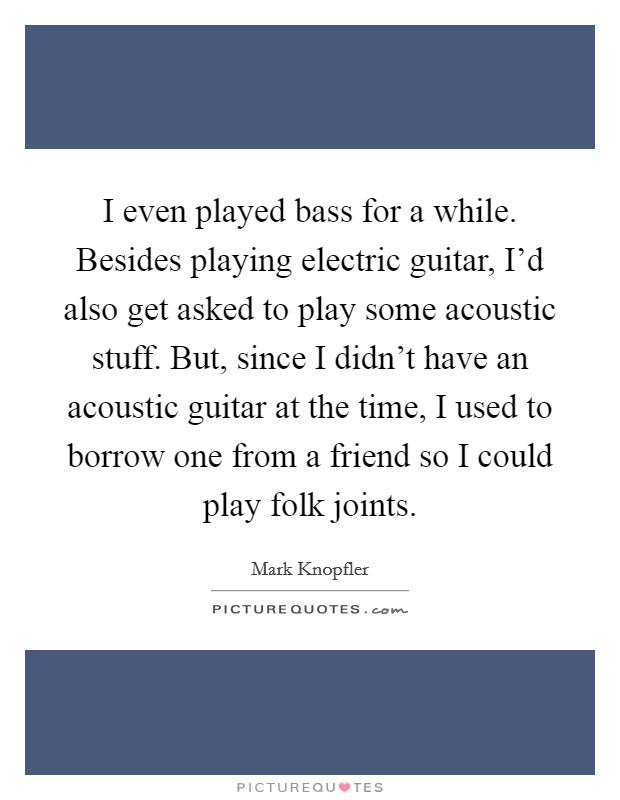 I even played bass for a while. Besides playing electric guitar, I'd also get asked to play some acoustic stuff. But, since I didn't have an acoustic guitar at the time, I used to borrow one from a friend so I could play folk joints Picture Quote #1
