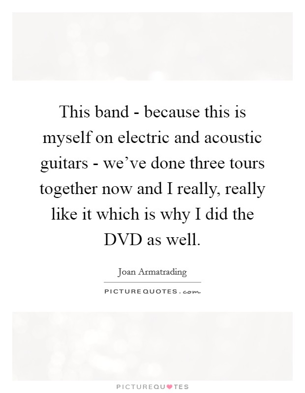 This band - because this is myself on electric and acoustic guitars - we've done three tours together now and I really, really like it which is why I did the DVD as well Picture Quote #1