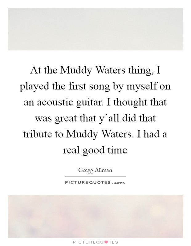 At the Muddy Waters thing, I played the first song by myself on an acoustic guitar. I thought that was great that y'all did that tribute to Muddy Waters. I had a real good time Picture Quote #1