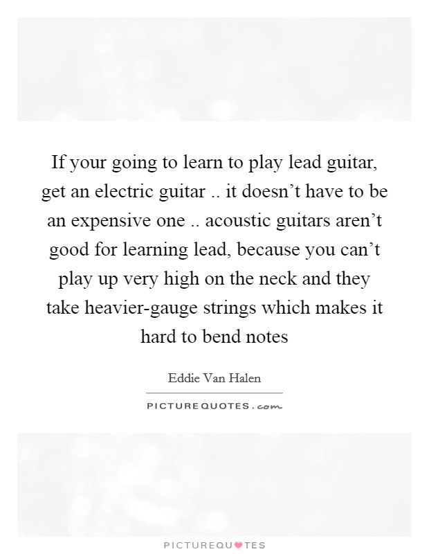 If your going to learn to play lead guitar, get an electric guitar .. it doesn't have to be an expensive one .. acoustic guitars aren't good for learning lead, because you can't play up very high on the neck and they take heavier-gauge strings which makes it hard to bend notes Picture Quote #1