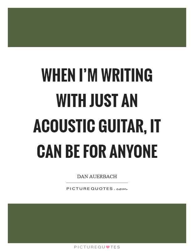 When I'm writing with just an acoustic guitar, it can be for anyone Picture Quote #1