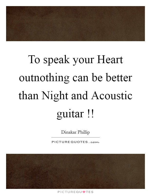 To speak your Heart outnothing can be better than Night and Acoustic guitar !! Picture Quote #1