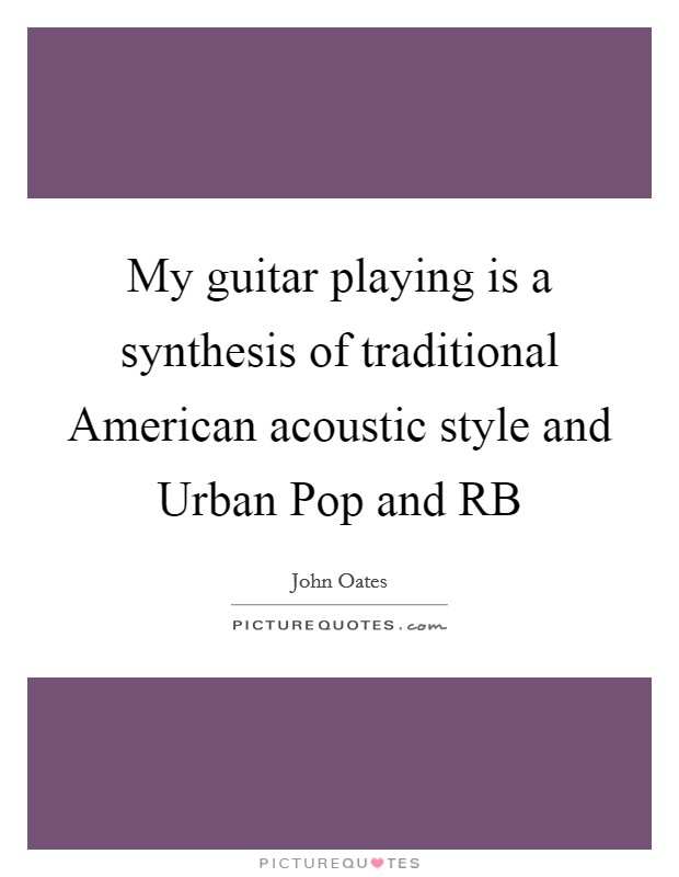 My guitar playing is a synthesis of traditional American acoustic style and Urban Pop and RB Picture Quote #1