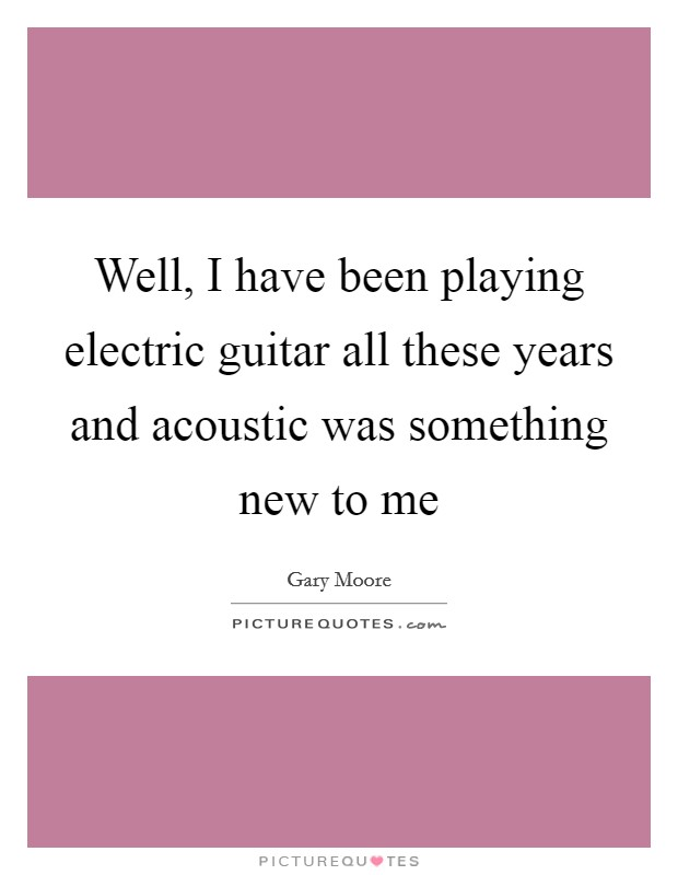 Well, I have been playing electric guitar all these years and acoustic was something new to me Picture Quote #1