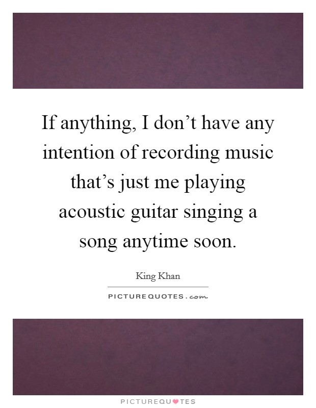 If anything, I don't have any intention of recording music that's just me playing acoustic guitar singing a song anytime soon Picture Quote #1