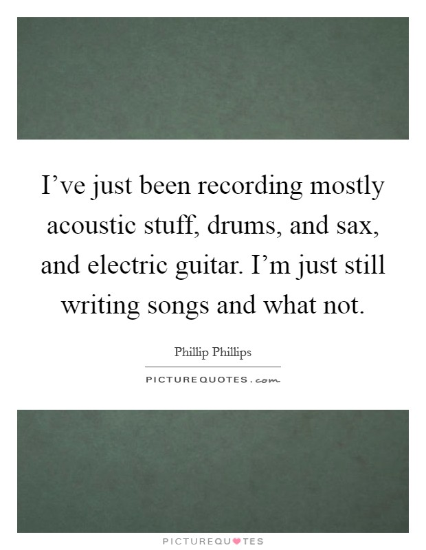 I've just been recording mostly acoustic stuff, drums, and sax, and electric guitar. I'm just still writing songs and what not Picture Quote #1