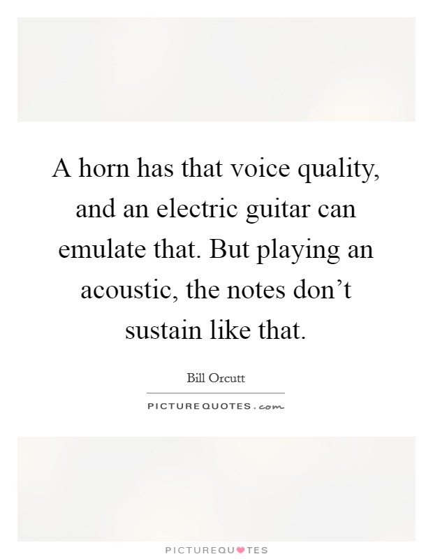 A horn has that voice quality, and an electric guitar can emulate that. But playing an acoustic, the notes don't sustain like that Picture Quote #1