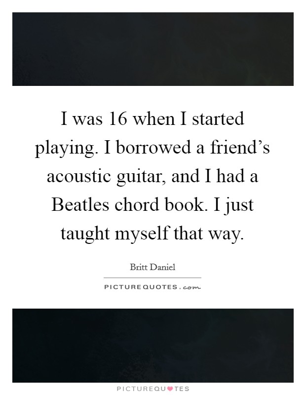 I was 16 when I started playing. I borrowed a friend's acoustic guitar, and I had a Beatles chord book. I just taught myself that way Picture Quote #1