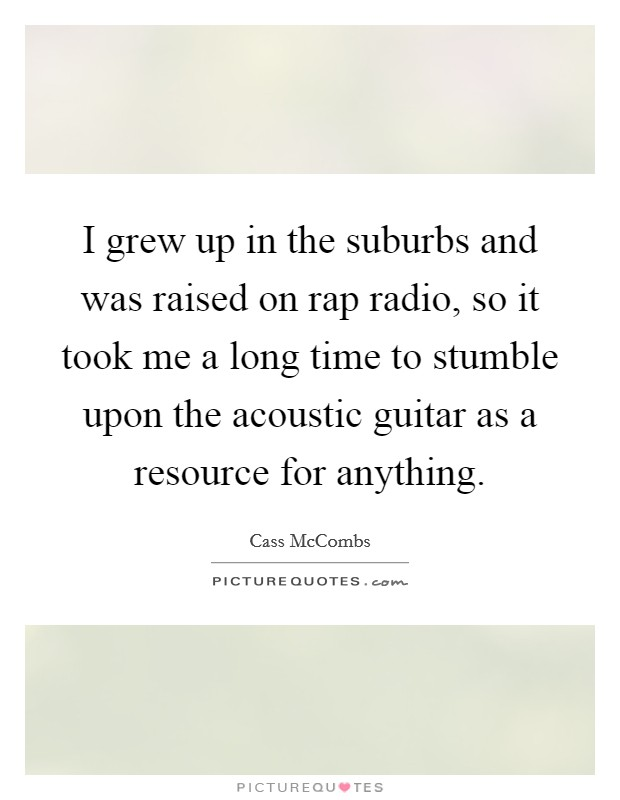 I grew up in the suburbs and was raised on rap radio, so it took me a long time to stumble upon the acoustic guitar as a resource for anything Picture Quote #1