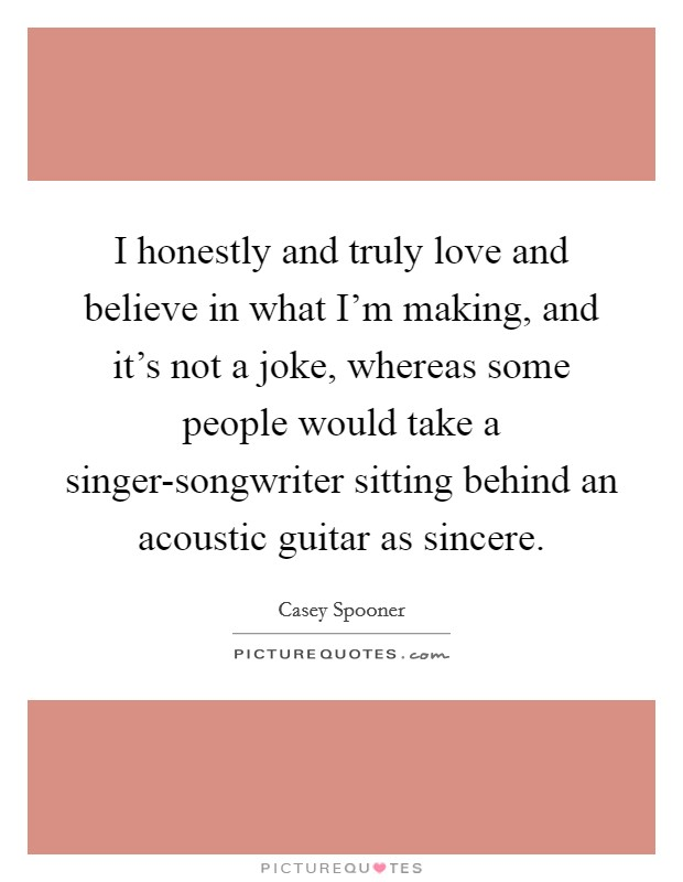 I honestly and truly love and believe in what I'm making, and it's not a joke, whereas some people would take a singer-songwriter sitting behind an acoustic guitar as sincere Picture Quote #1