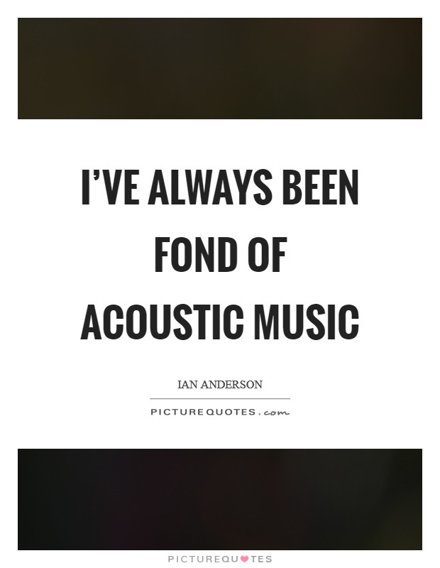 I've always been fond of acoustic music Picture Quote #1