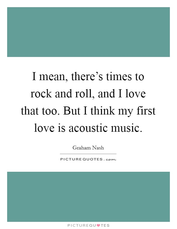 I mean, there's times to rock and roll, and I love that too. But I think my first love is acoustic music Picture Quote #1