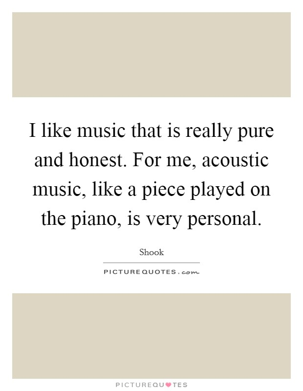 I like music that is really pure and honest. For me, acoustic music, like a piece played on the piano, is very personal Picture Quote #1