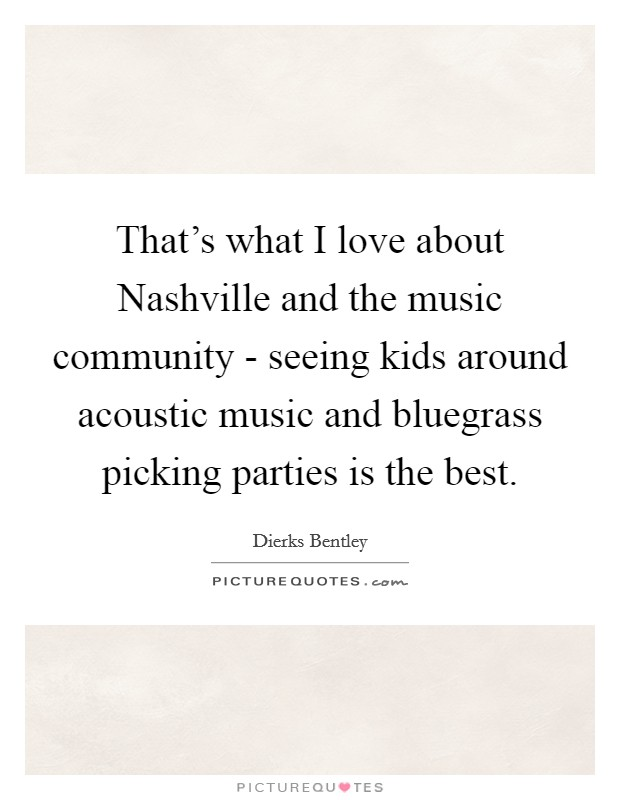 That's what I love about Nashville and the music community - seeing kids around acoustic music and bluegrass picking parties is the best Picture Quote #1