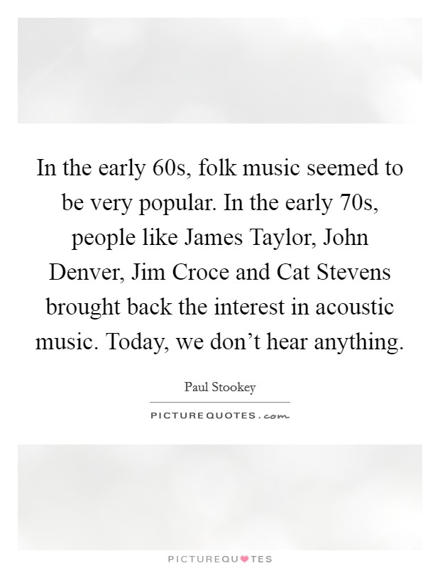 In the early 60s, folk music seemed to be very popular. In the early 70s, people like James Taylor, John Denver, Jim Croce and Cat Stevens brought back the interest in acoustic music. Today, we don't hear anything Picture Quote #1