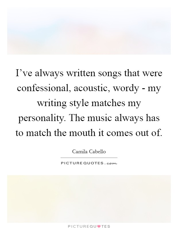 I've always written songs that were confessional, acoustic, wordy - my writing style matches my personality. The music always has to match the mouth it comes out of Picture Quote #1