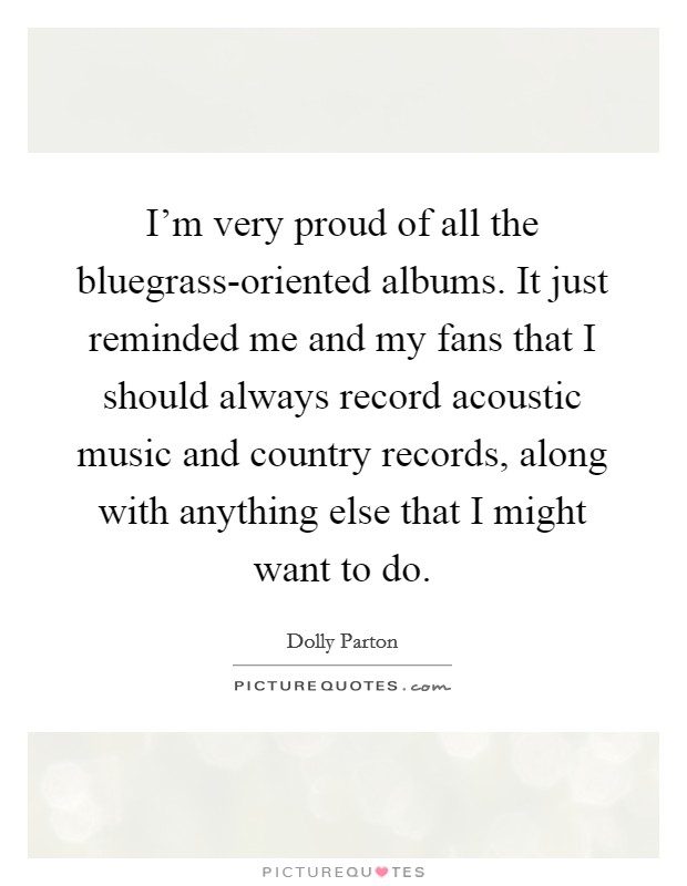 I'm very proud of all the bluegrass-oriented albums. It just reminded me and my fans that I should always record acoustic music and country records, along with anything else that I might want to do Picture Quote #1