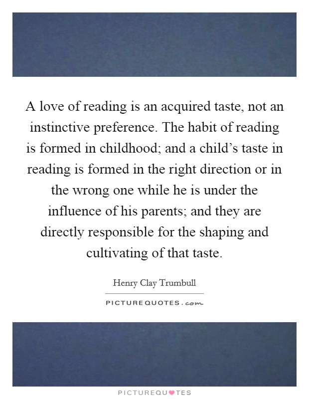 A love of reading is an acquired taste, not an instinctive preference. The habit of reading is formed in childhood; and a child's taste in reading is formed in the right direction or in the wrong one while he is under the influence of his parents; and they are directly responsible for the shaping and cultivating of that taste Picture Quote #1