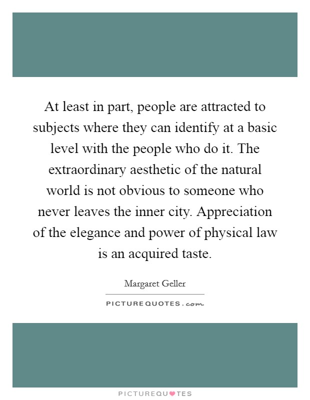 At least in part, people are attracted to subjects where they can identify at a basic level with the people who do it. The extraordinary aesthetic of the natural world is not obvious to someone who never leaves the inner city. Appreciation of the elegance and power of physical law is an acquired taste Picture Quote #1