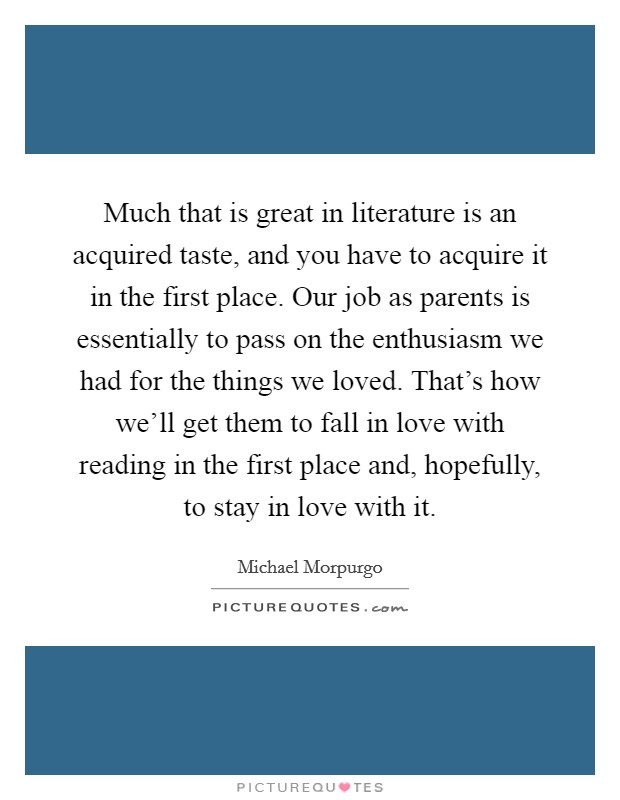 Much that is great in literature is an acquired taste, and you have to acquire it in the first place. Our job as parents is essentially to pass on the enthusiasm we had for the things we loved. That's how we'll get them to fall in love with reading in the first place and, hopefully, to stay in love with it Picture Quote #1