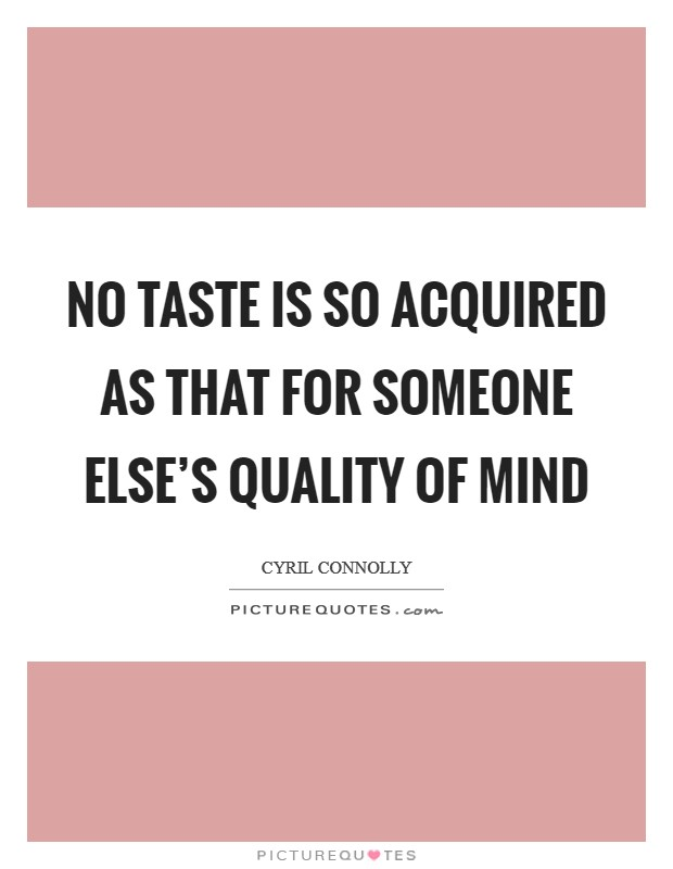 No taste is so acquired as that for someone else's quality of mind Picture Quote #1