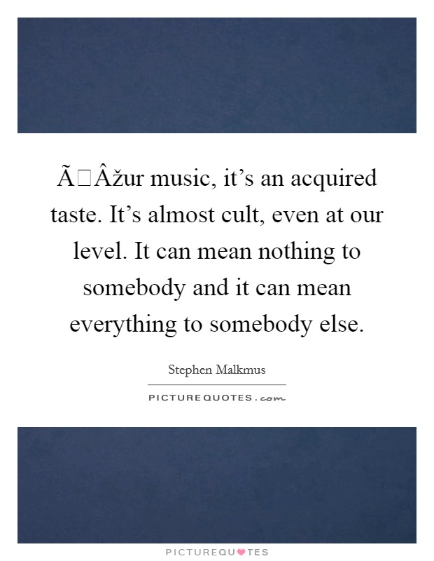 Оur music, it's an acquired taste. It's almost cult, even at our level. It can mean nothing to somebody and it can mean everything to somebody else Picture Quote #1
