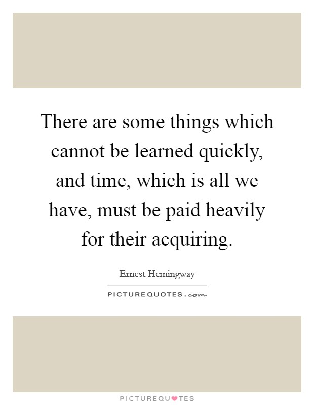 There are some things which cannot be learned quickly, and time, which is all we have, must be paid heavily for their acquiring Picture Quote #1