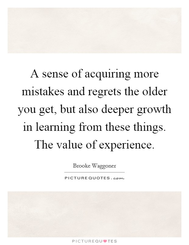A sense of acquiring more mistakes and regrets the older you get, but also deeper growth in learning from these things. The value of experience Picture Quote #1
