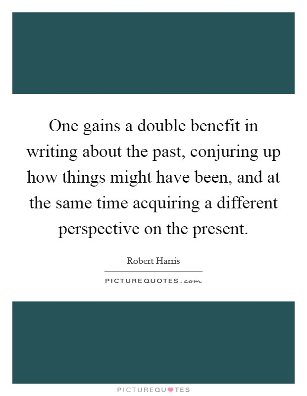 One gains a double benefit in writing about the past, conjuring up how things might have been, and at the same time acquiring a different perspective on the present Picture Quote #1