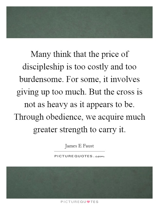 Many think that the price of discipleship is too costly and too burdensome. For some, it involves giving up too much. But the cross is not as heavy as it appears to be. Through obedience, we acquire much greater strength to carry it Picture Quote #1