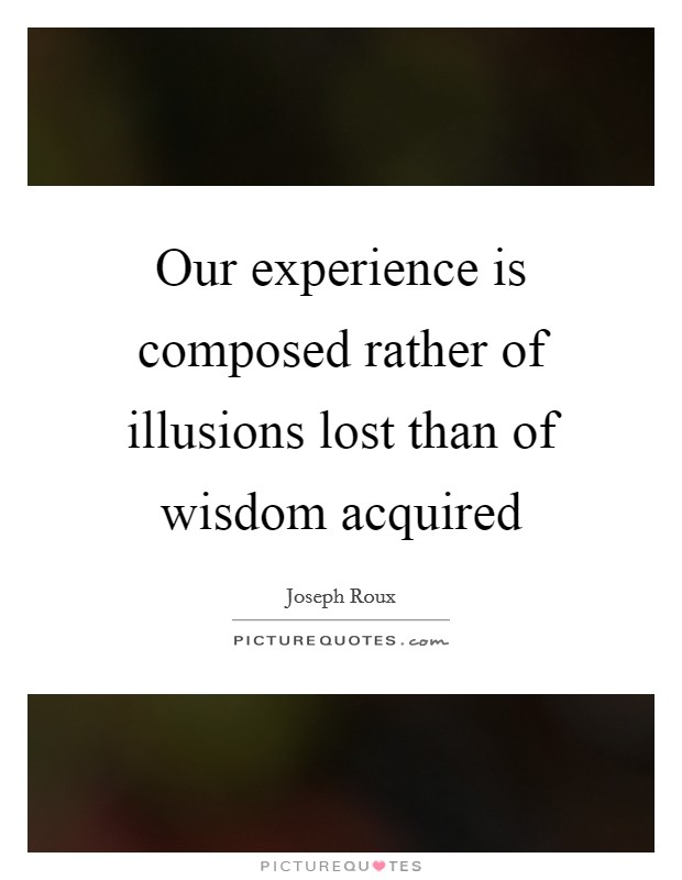 Our experience is composed rather of illusions lost than of wisdom acquired Picture Quote #1