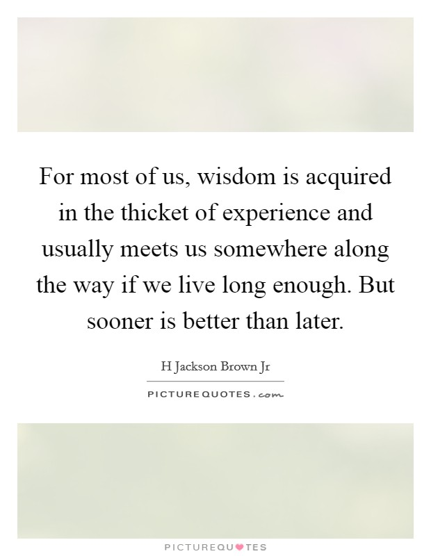 For most of us, wisdom is acquired in the thicket of experience and usually meets us somewhere along the way if we live long enough. But sooner is better than later Picture Quote #1