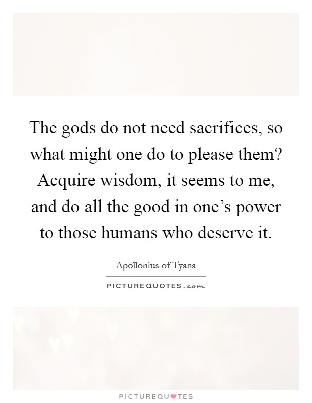 The gods do not need sacrifices, so what might one do to please them? Acquire wisdom, it seems to me, and do all the good in one's power to those humans who deserve it Picture Quote #1