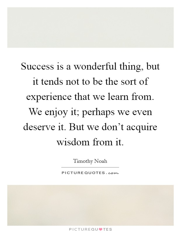 Success is a wonderful thing, but it tends not to be the sort of experience that we learn from. We enjoy it; perhaps we even deserve it. But we don't acquire wisdom from it Picture Quote #1