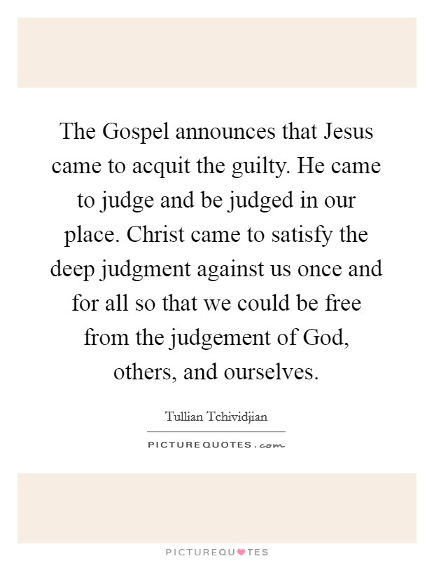 The Gospel announces that Jesus came to acquit the guilty. He came to judge and be judged in our place. Christ came to satisfy the deep judgment against us once and for all so that we could be free from the judgement of God, others, and ourselves Picture Quote #1