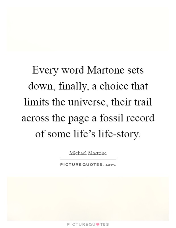 Every word Martone sets down, finally, a choice that limits the universe, their trail across the page a fossil record of some life's life-story Picture Quote #1