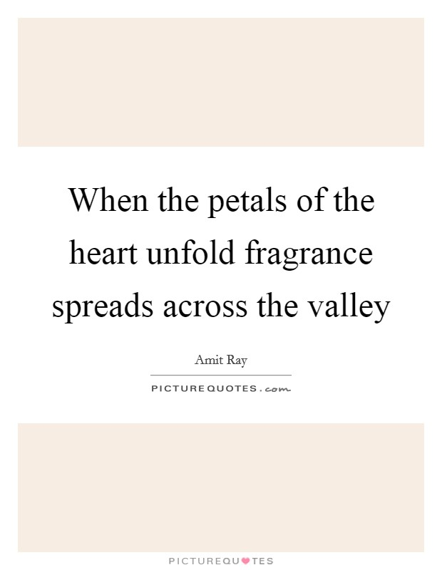 When the petals of the heart unfold fragrance spreads across the valley Picture Quote #1