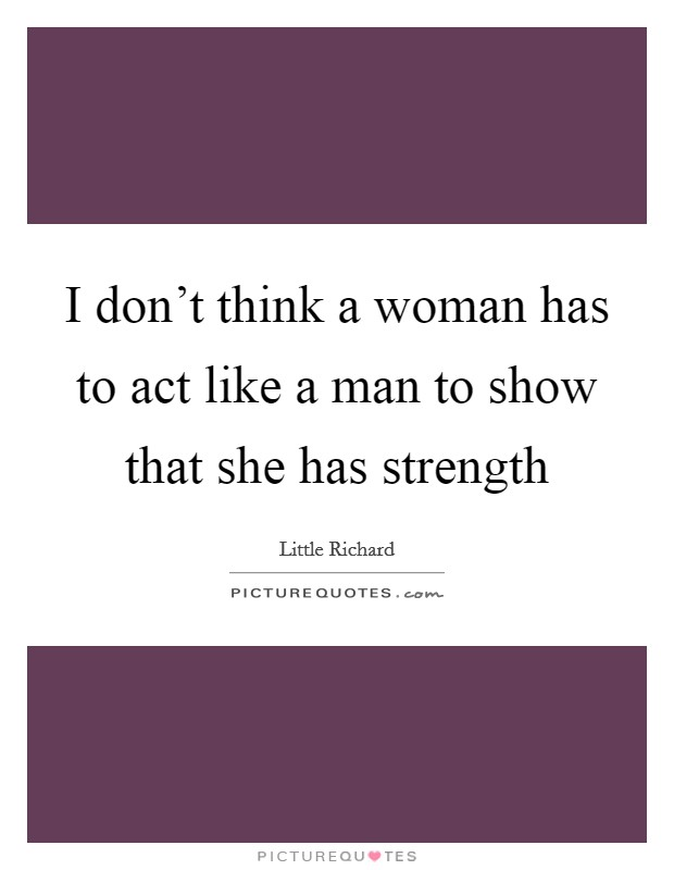 I don't think a woman has to act like a man to show that she has strength Picture Quote #1