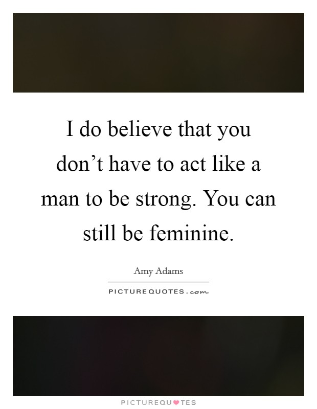 I do believe that you don't have to act like a man to be strong. You can still be feminine Picture Quote #1