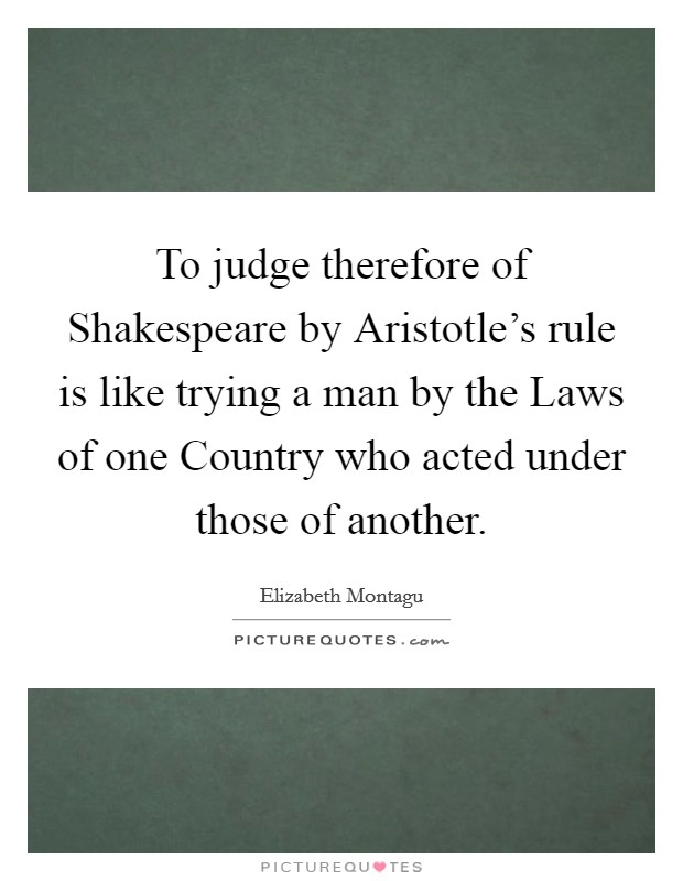To judge therefore of Shakespeare by Aristotle's rule is like trying a man by the Laws of one Country who acted under those of another Picture Quote #1