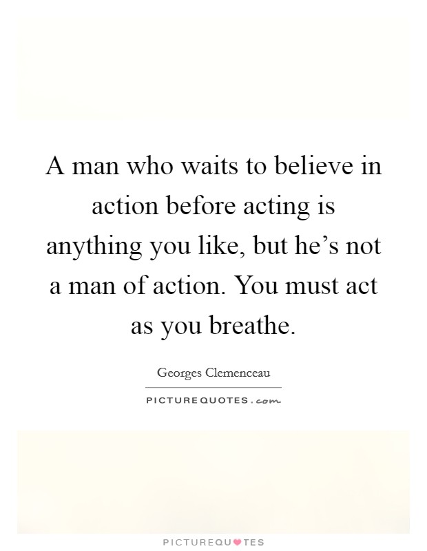 A man who waits to believe in action before acting is anything you like, but he's not a man of action. You must act as you breathe Picture Quote #1