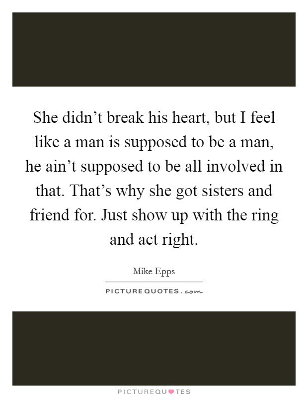 She didn't break his heart, but I feel like a man is supposed to be a man, he ain't supposed to be all involved in that. That's why she got sisters and friend for. Just show up with the ring and act right Picture Quote #1
