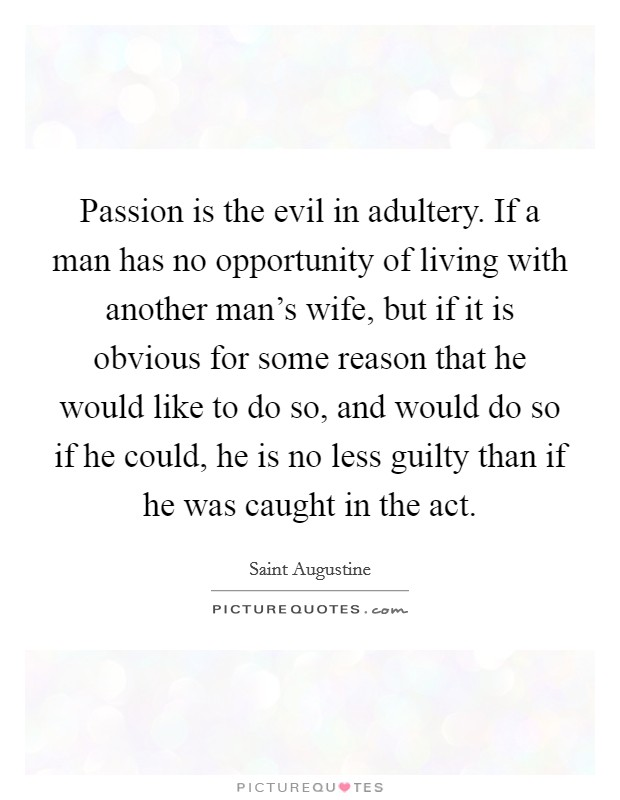 Passion is the evil in adultery. If a man has no opportunity of living with another man's wife, but if it is obvious for some reason that he would like to do so, and would do so if he could, he is no less guilty than if he was caught in the act Picture Quote #1