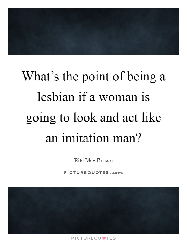 What's the point of being a lesbian if a woman is going to look and act like an imitation man? Picture Quote #1