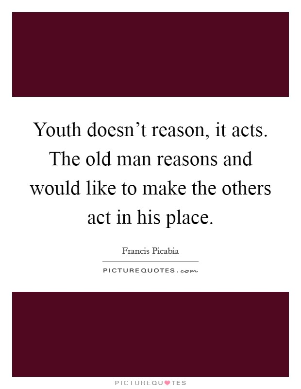 Youth doesn't reason, it acts. The old man reasons and would like to make the others act in his place Picture Quote #1