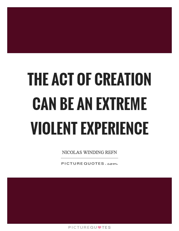 The act of creation can be an extreme violent experience Picture Quote #1